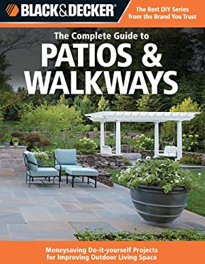 Black & Decker the Complete Guide to Patios & Walkways: Money-Saving Do-It-Yourself Projects for Improving Outdoor Living Space 9781589234819