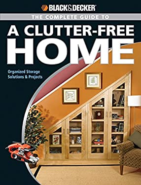 Black & Decker The Complete Guide to a Clutter-Free Home: Organized Storage Solutions & Projects 9781589234789