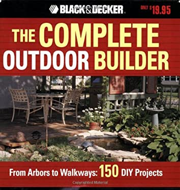 The Black & Decker Complete Outdoor Builder: From Arbors to Walkways: 150 DIY Projects 9781589232648
