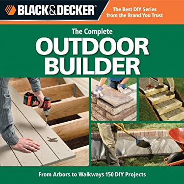 The Complete Outdoor Builder: From Arbors to Walkways: 150 DIY Projects 9781589234833