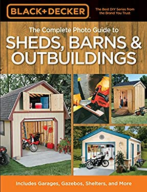 The Complete Photo Guide to Sheds, Barns & Outbuildings: Includes Garages, Gazebos, Shelters and More