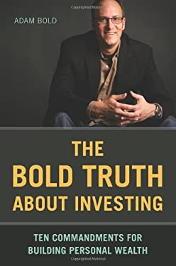 The Bold Truth about Investing: Ten Commandments for Building Personal Wealth 9781580089883