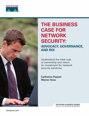 The Business Case for Network Security: Advocacy, Governance, and ROI 9781587201219