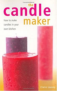 The Candle Maker: How to Make Candles in Your Own Kitchen 9781581802504