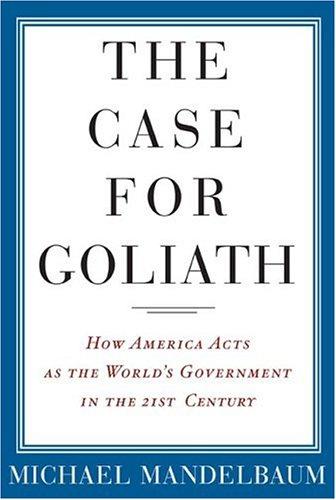 The Case for Goliath: How American Acts as the World's Government in the Twenty-First Century 9781586483609