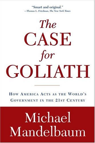 The Case for Goliath: How America Acts as the World's Government in the Twenty-First Century 9781586484583