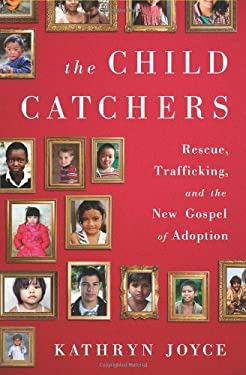 The Child Catchers: Rescue, Kidnapping, and the New Gospel of Adoption 9781586489427