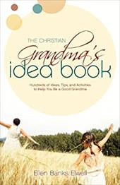 The Christian Grandma's Idea Book: Hundreds of Ideas, Tips, and Activities to Help You Be a Good Grandma
