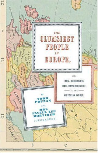 The Clumsiest People in Europe: Or, Mrs. Mortimer's Bad-Tempered Guide to the Victorian World 9781582345048