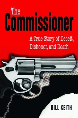 The Commissioner: A True Story of Deceit, Dishonor, and Death 9781589806559