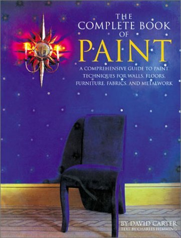 The Complete Book of Paint: A Comprehensive Guide to Paint Techniques for Walls, Floors, Furniture, Fabrics, and Metalwork 9781586637057