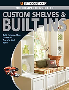 The Complete Guide to Custom Shelves & Built-Ins: Build Custom Add-Ons to Create a One-Of-A-Kind Home 9781589233034