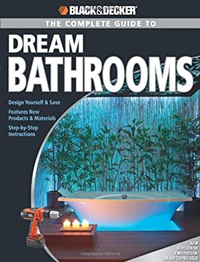 The Complete Guide to Dream Bathrooms: Design Yourself & Save - Features New Products & Materials - Step-By-Step Instructions 9781589233775