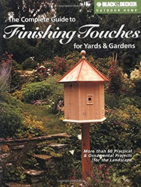 The Complete Guide to Finishing Touches for Yards & Gardens: More Than 60 Practical & Ornamental Projects for the Landscape 9781589231443