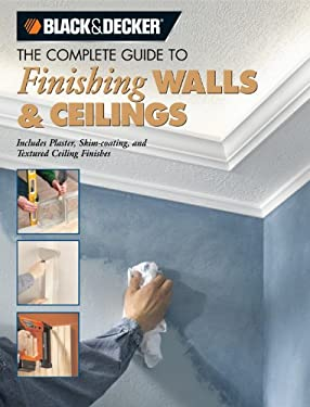 The Complete Guide to Finishing Walls & Ceilings: Includes Plaster, Skim-Coating, and Texture Ceiling Finishes 9781589232839