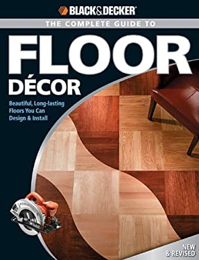 The Complete Guide to Floor Decor: Beautiful, Long-Lasting Floors You Can Design & Install 9781589233324