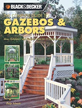 The Complete Guide to Gazebos & Arbors: Ideas, Techniques and Complete Plans for 15 Great Landscape Projects 9781589232853