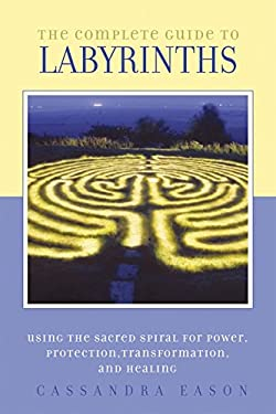 The Complete Guide to Labyrinths: Tapping the Sacred Spiral for Power, Protection, Transformation, and Healing 9781580911269