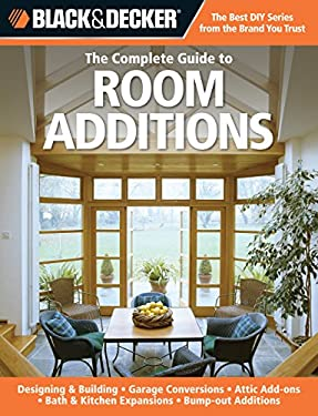Black & Decker the Complete Guide to Room Additions: Designing & Building *Garage Conversions *Attic Add-Ons *Bath & Kitchen Expansions *Bump-Out Addi 9781589234826