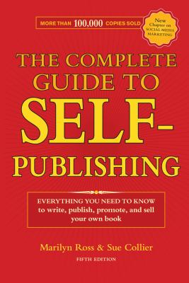 The Complete Guide to Self-Publishing: Everything You Need to Know to Write, Publish, Promote and Sell Your Own Book 9781582977188