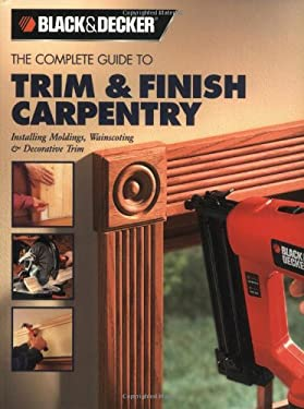 The Complete Guide to Trim & Finish Carpentry: Installing Moldings, Wainscoting & Decorative Trim 9781589232488