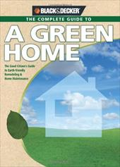 The Complete Guide to a Green Home: The Good Citizen's Guide to Earth-Friendly Remodeling & Home Maintenance 7223285