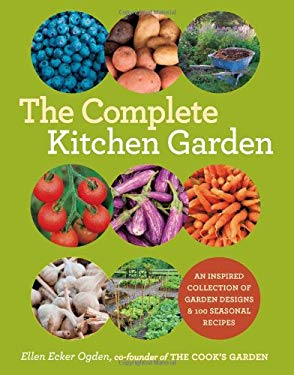 The Complete Kitchen Garden: An Inspired Collection of Garden Designs and 100 Seasonal Recipes 9781584798569