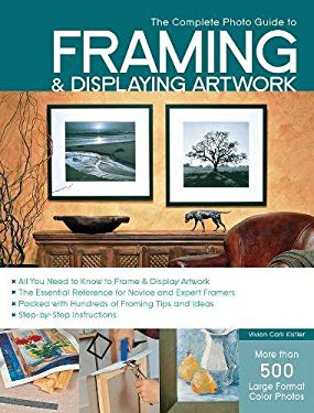 The Complete Photo Guide to Framing and Displaying Artwork: 500 Full-Color How-To Photos 9781589234222