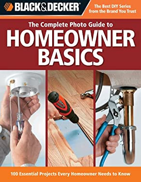 The Complete Photo Guide to Homeowner Basics: 100 Essential Projects Every Homeowner Needs to Know 9781589233768