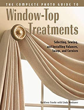 The Complete Photo Guide to Window Top Treatments: Do-It-Yourself Valances, Swags, and Cornices 9781589232525