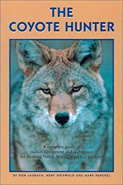 The Coyote Hunter: A Complete Guide to Tactics, Equipment, and Techniques for Hunting North America's Perfect Predator 9781585920433