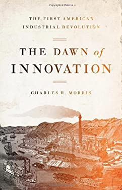 The Dawn of Innovation: The First American Industrial Revolution 9781586488284