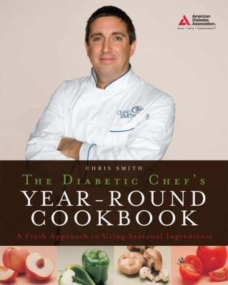 The Diabetic Chef's Year-Round Cookbook: A Fresh Approach to Using Seasonal Ingredients 9781580402927