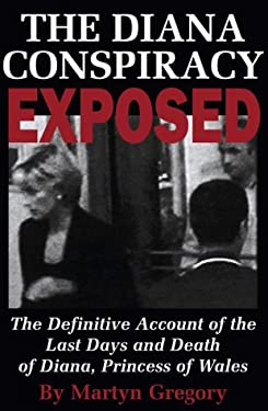 The Diana Conspiracy Exposed: The Definitive Account of the Last Days and Death of Diana, Princess of Wales 9781587540004