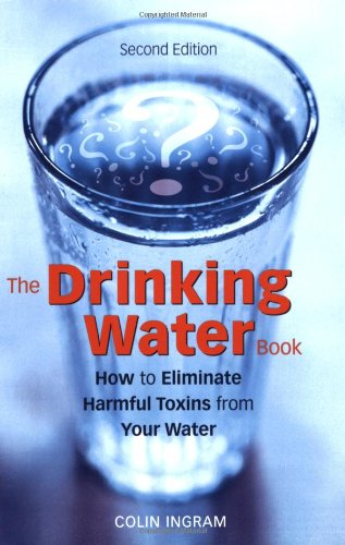 The Drinking Water Book: How to Eliminate Harmful Toxins from Your Water 9781587612572