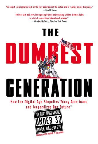 The Dumbest Generation: How the Digital Age Stupefies Young Americans and Jeopardizes Our Future (Or, Don't Trust Anyone Under 30) 9781585427123