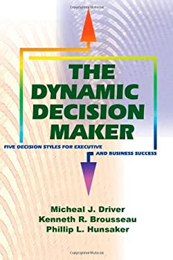 The Dynamic Decision Maker: Five Decision Styles for Executive and Business Success Michael J. Driver