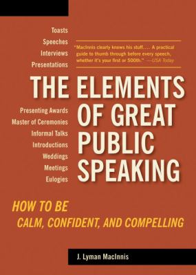 The Elements of Great Public Speaking: How to Be Calm, Confident, and Compelling 9781580087803
