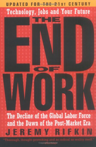 The End of Work: The Decline of the Global Labor Force and the Dawn of the Post-Market Era 9781585423132