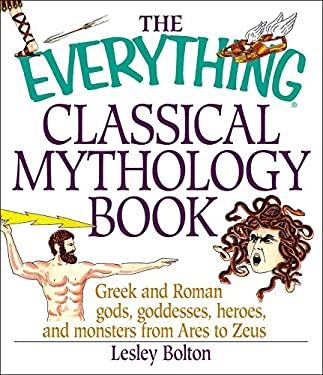 The Everything Classical Mythology Book: Greek and Roman Gods, Goddesses, Heroes, and Monsters from Ares to Zeus 9781580626538