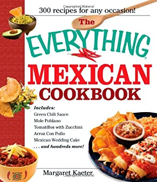 The Everything Mexican Cookbook: 300 Flavorful Recipes from South of the Border 9781580629676