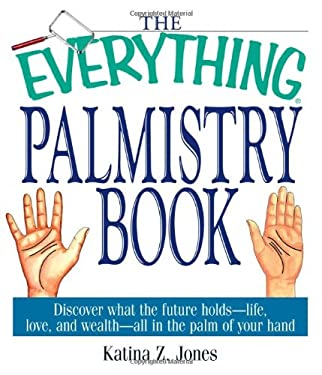 The Everything Palmistry Book: Discover What the Future Holds -- Life, Love, and Wealth -- All in the Palm of Your Hand 9781580628761
