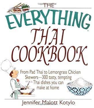 The Everything Thai Cookbook: From Pad Thai to Lemongrass Chicken Skewers--300 Tasty, Tempting Thai Dishes You Can Make at Home 9781580627337