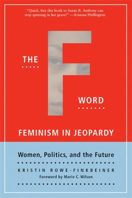 The F-Word: Feminism in Jeopardy; Women, Politics, and the Future 9781580051149
