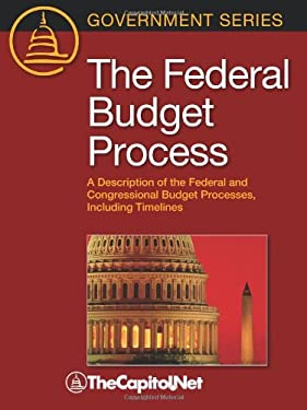 The Federal Budget Process: A Description of the Federal and Congressional Budget Processes, Including Timelines 9781587331510