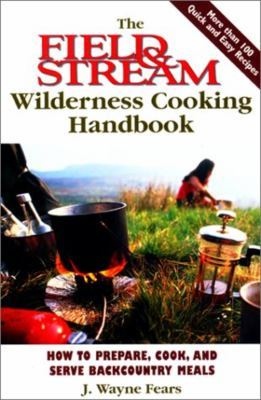 The Field & Stream Wilderness Cooking Handbook: How to Prepare, Cook, and Serve Backcountry Meals 9781585743551