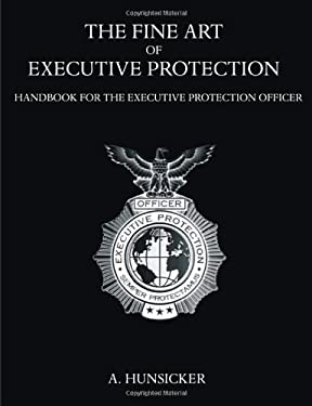 The Fine Art of Executive Protection: Handbook for the Executive Protection Officer 9781581129847
