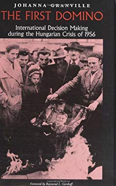 The First Domino: International Decision Making During the Hungarian Crisis of 1956 9781585442980