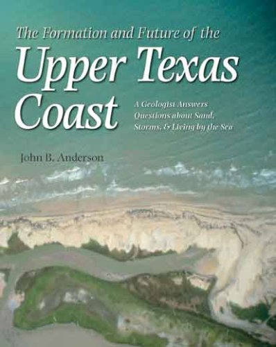 The Formation and Future of the Upper Texas Coast: A Geologist Answers Questions about Sand, Storms, and Living by the Sea 9781585445615