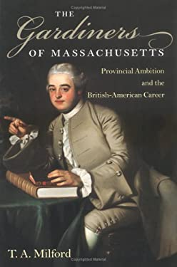 The Gardiners of Massachusetts: Provincial Ambition and the British-American Career 9781584655046